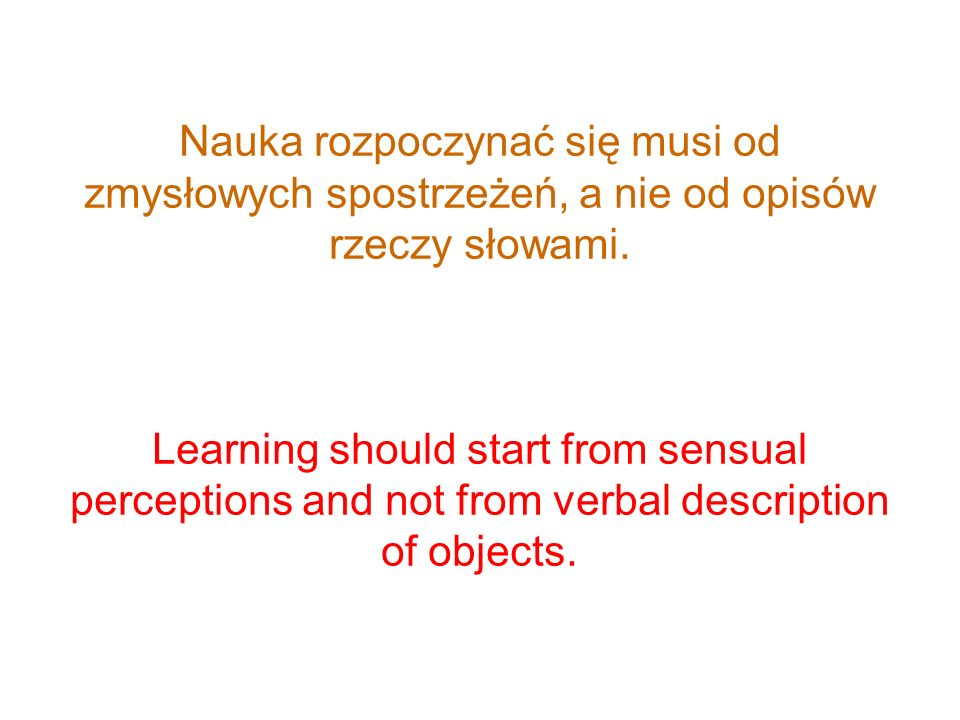Nauka rozpoczynać się musi od zmysłowych spostrzeżeń, a nie od opisów rzeczy słowami.
