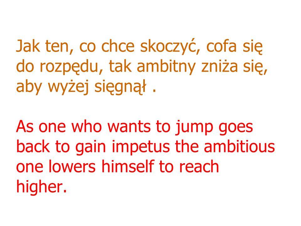 Jak ten, co chce skoczyć, cofa się do rozpędu, tak ambitny zniża się, aby wyżej sięgnął .