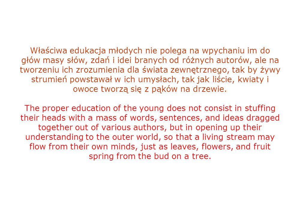 Właściwa edukacja młodych nie polega na wpychaniu im do głów masy słów, zdań i idei branych od różnych autorów, ale na tworzeniu ich zrozumienia dla świata zewnętrznego, tak by żywy strumień powstawał w ich umysłach, tak jak liście, kwiaty i owoce tworzą się z pąków na drzewie.