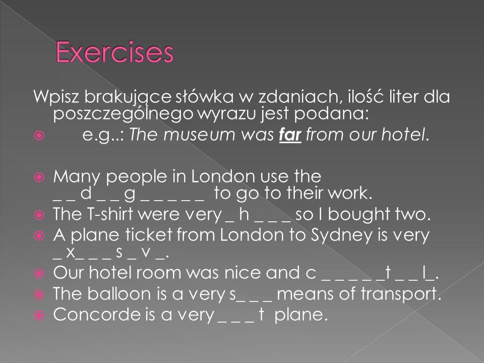 Exercises Wpisz brakujące słówka w zdaniach, ilość liter dla poszczególnego wyrazu jest podana: e.g..: The museum was far from our hotel.