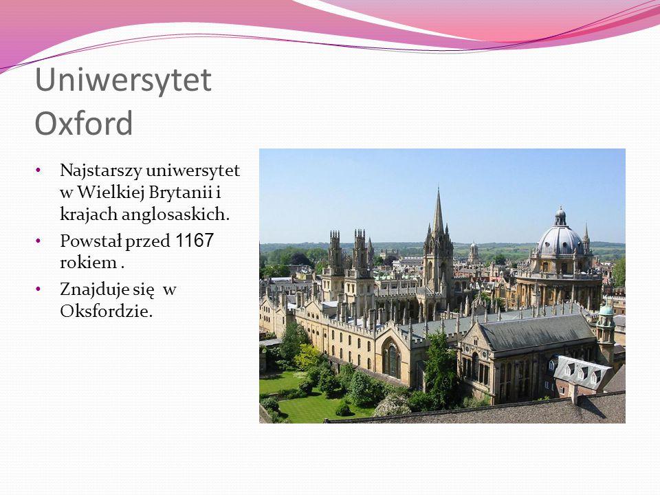 Uniwersytet Oxford Najstarszy uniwersytet w Wielkiej Brytanii i krajach anglosaskich. Powstał przed 1167 rokiem .