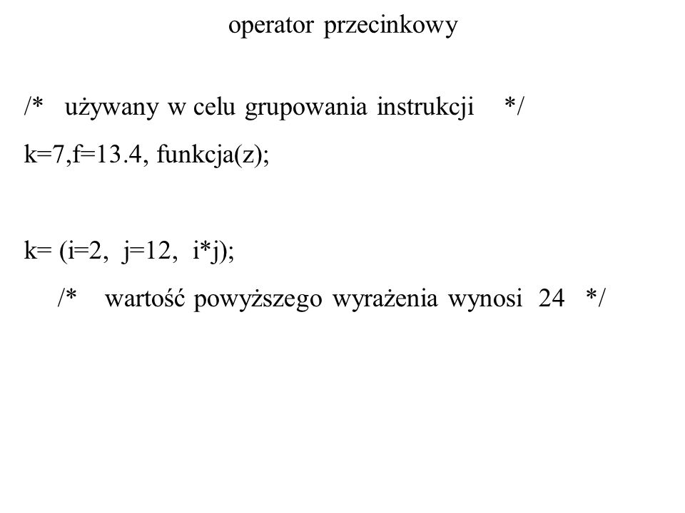 operator przecinkowy /* używany w celu grupowania instrukcji */ k=7,f=13.4, funkcja(z); k= (i=2, j=12, i*j);