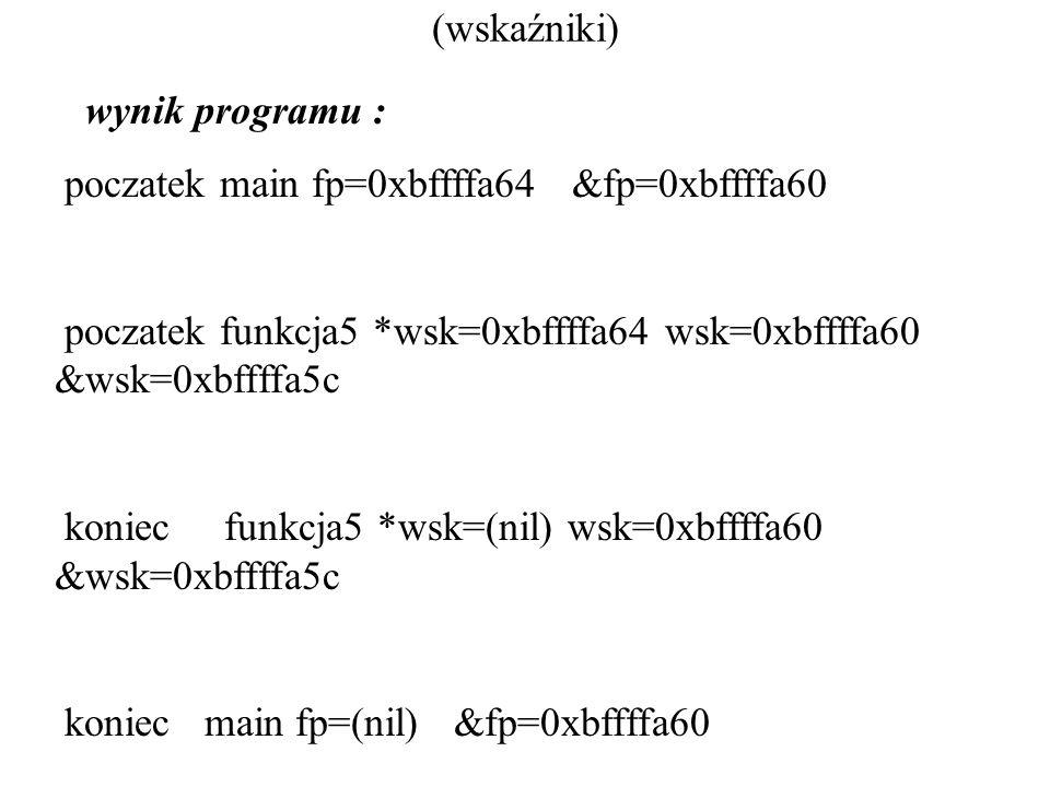 (wskaźniki) wynik programu : poczatek main fp=0xbffffa64 &fp=0xbffffa60. poczatek funkcja5 *wsk=0xbffffa64 wsk=0xbffffa60 &wsk=0xbffffa5c.