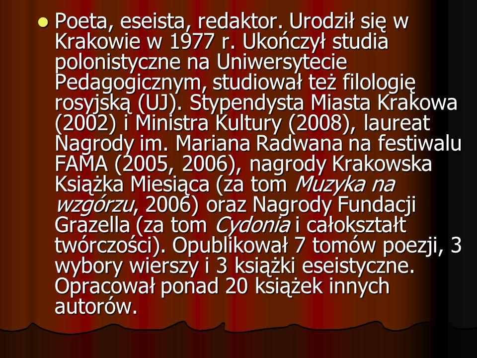 Poeta, eseista, redaktor. Urodził się w Krakowie w 1977 r