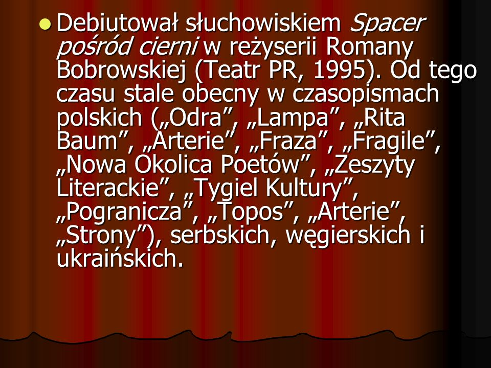 Debiutował słuchowiskiem Spacer pośród cierni w reżyserii Romany Bobrowskiej (Teatr PR, 1995).