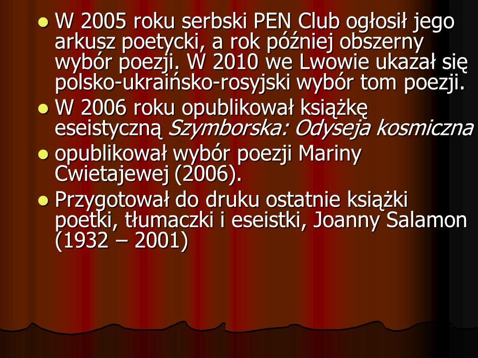 W 2005 roku serbski PEN Club ogłosił jego arkusz poetycki, a rok później obszerny wybór poezji. W 2010 we Lwowie ukazał się polsko-ukraińsko-rosyjski wybór tom poezji.