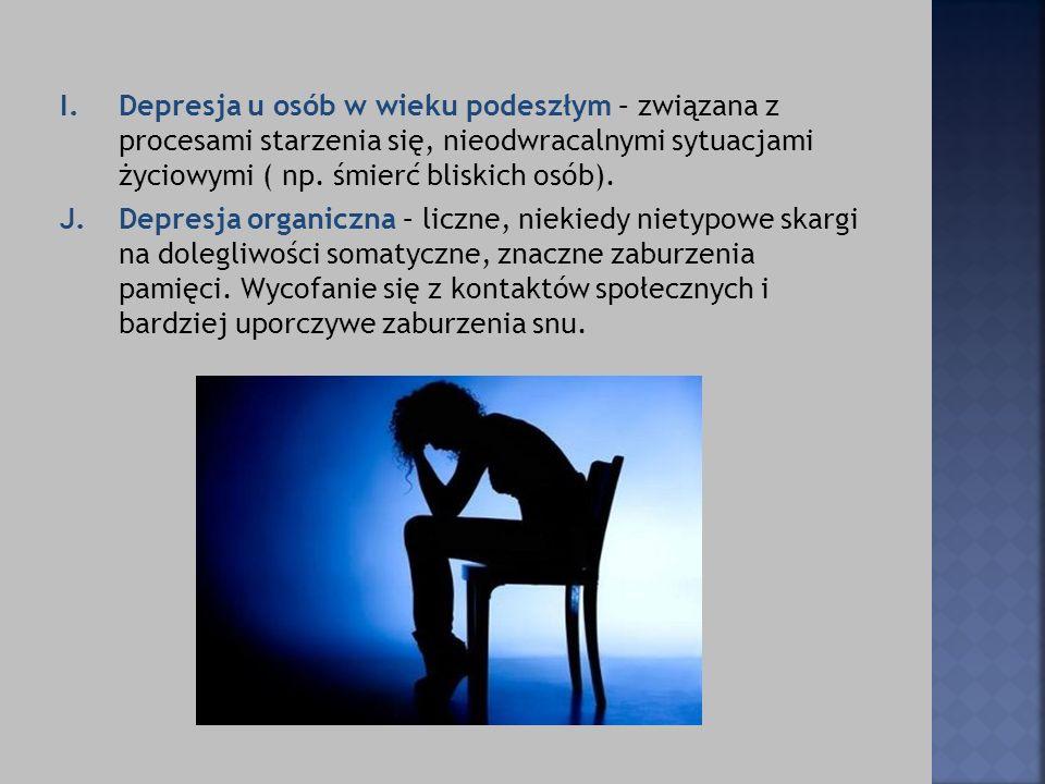 I. Depresja u osób w wieku podeszłym – związana z procesami starzenia się, nieodwracalnymi sytuacjami życiowymi ( np. śmierć bliskich osób).
