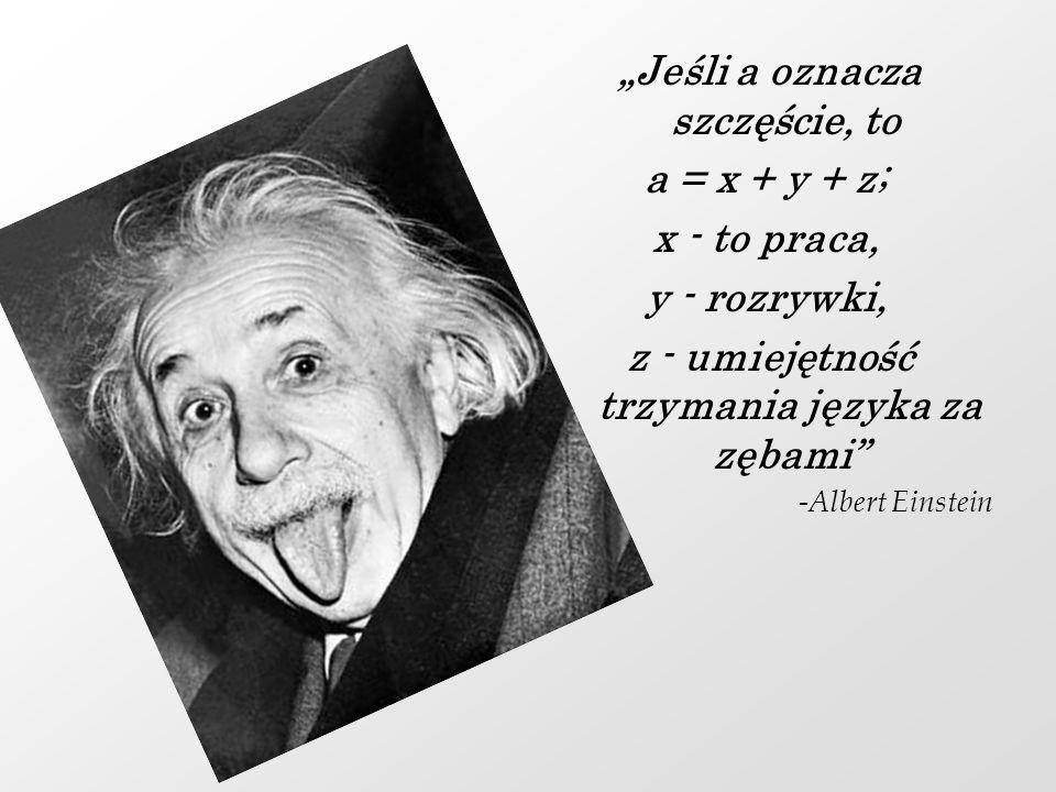 """""""Jeśli a oznacza szczęście, to a = x + y + z; x - to praca,"""