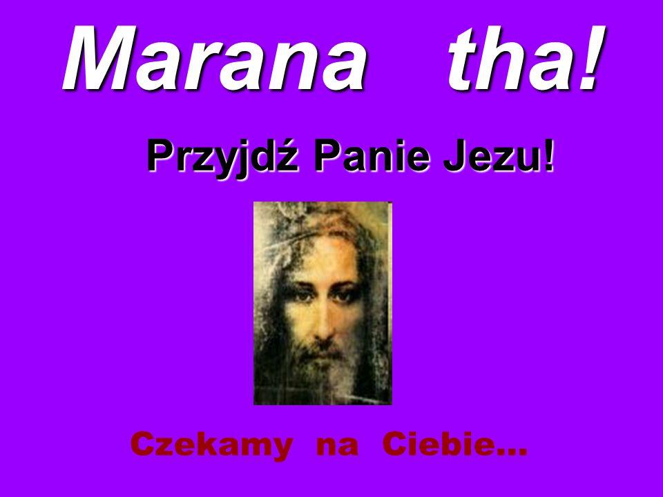 Marana tha! Przyjdź Panie Jezu! Czekamy na Ciebie…