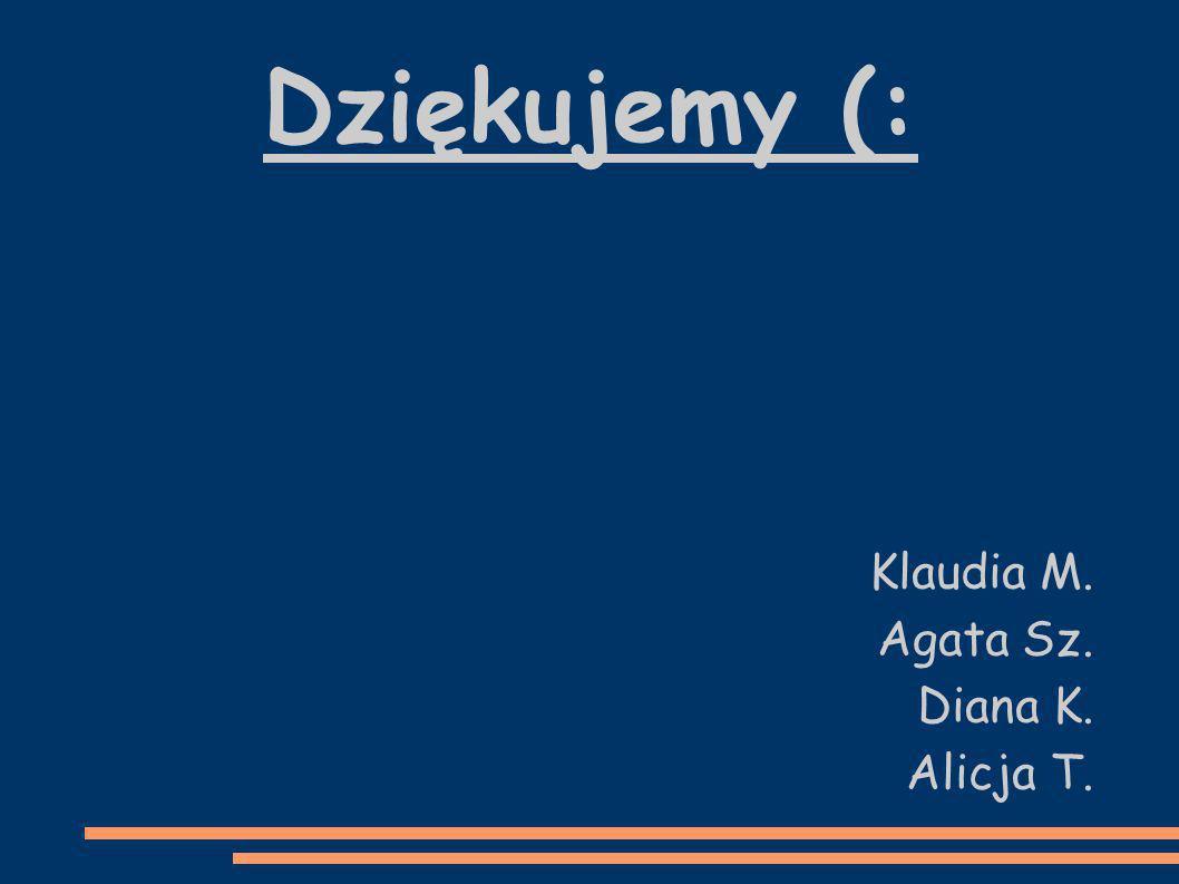 Dziękujemy (: Klaudia M. Agata Sz. Diana K. Alicja T.