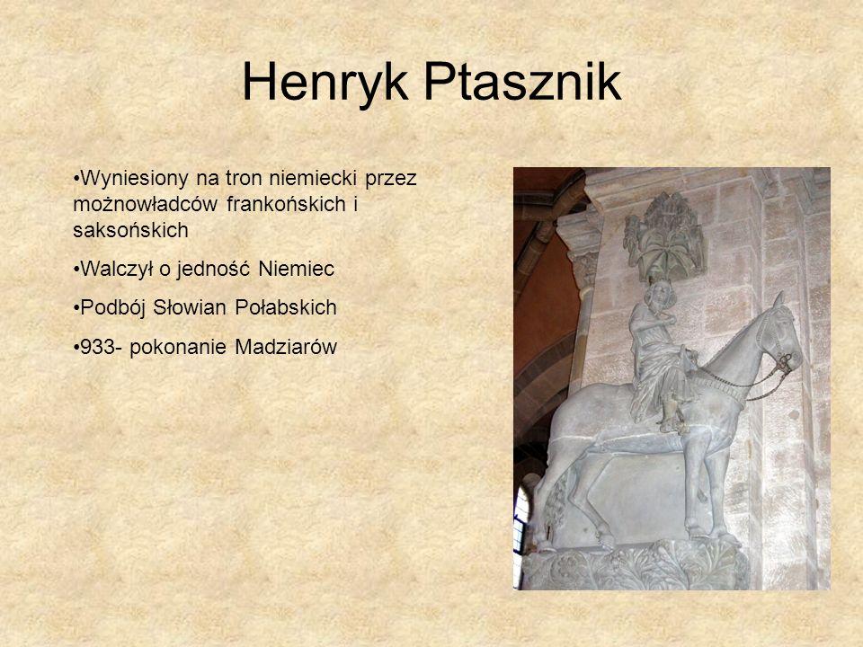 Henryk PtasznikWyniesiony na tron niemiecki przez możnowładców frankońskich i saksońskich. Walczył o jedność Niemiec.