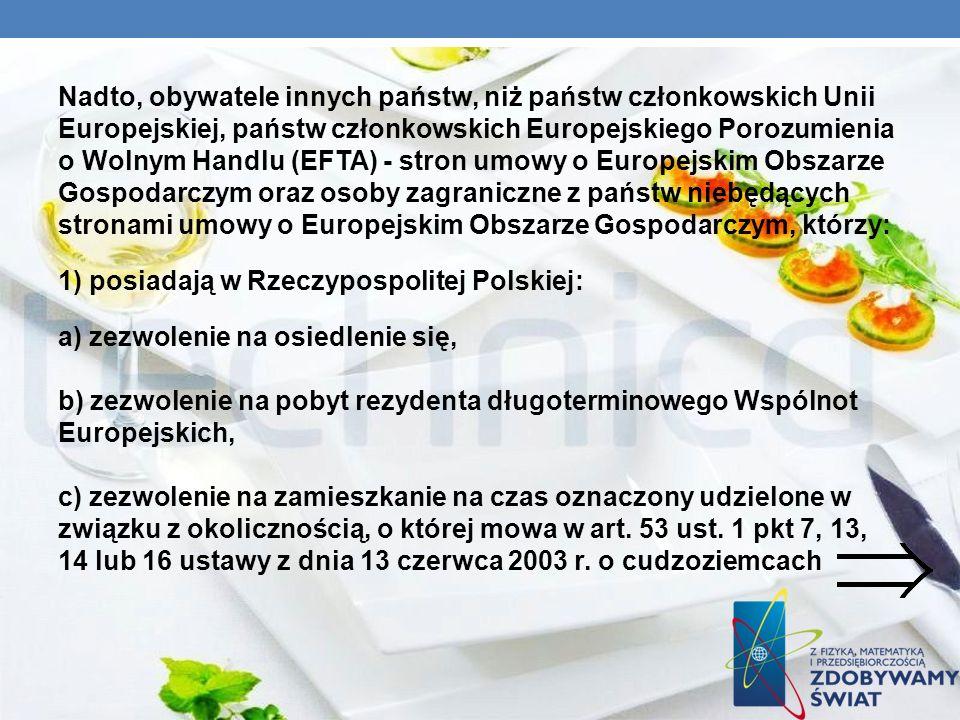 Nadto, obywatele innych państw, niż państw członkowskich Unii Europejskiej, państw członkowskich Europejskiego Porozumienia o Wolnym Handlu (EFTA) - stron umowy o Europejskim Obszarze Gospodarczym oraz osoby zagraniczne z państw niebędących stronami umowy o Europejskim Obszarze Gospodarczym, którzy: 1) posiadają w Rzeczypospolitej Polskiej: a) zezwolenie na osiedlenie się, b) zezwolenie na pobyt rezydenta długoterminowego Wspólnot Europejskich, c) zezwolenie na zamieszkanie na czas oznaczony udzielone w związku z okolicznością, o której mowa w art.