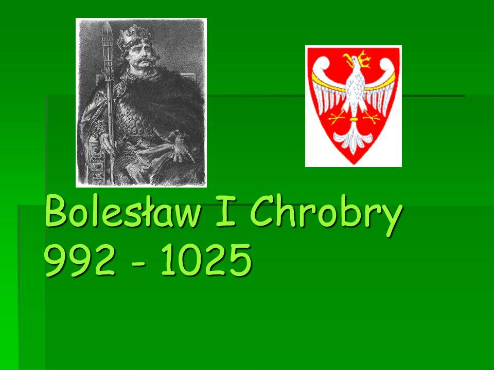 Bolesław I Chrobry 992 - 1025