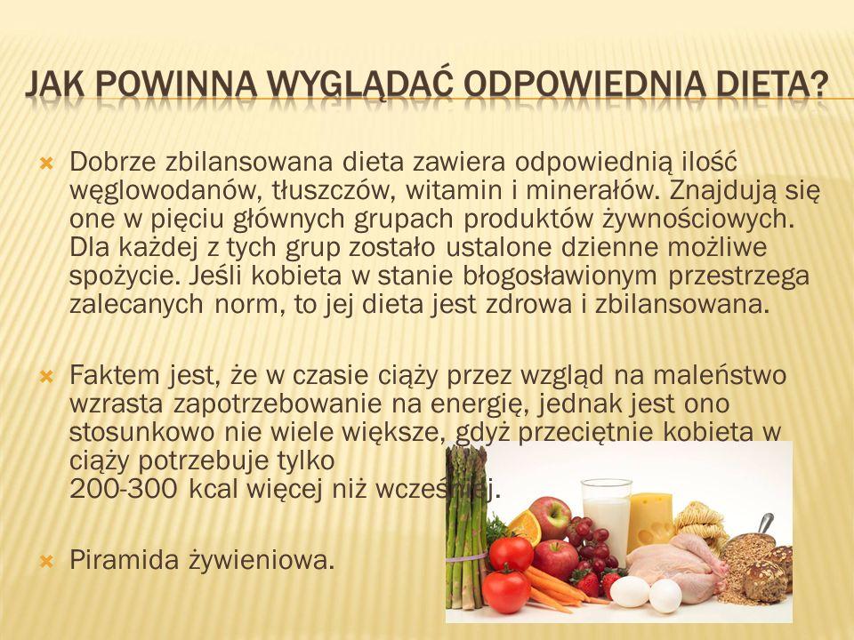 Dobrze zbilansowana dieta zawiera odpowiednią ilość węglowodanów, tłuszczów, witamin i minerałów. Znajdują się one w pięciu głównych grupach produktów żywnościowych. Dla każdej z tych grup zostało ustalone dzienne możliwe spożycie. Jeśli kobieta w stanie błogosławionym przestrzega zalecanych norm, to jej dieta jest zdrowa i zbilansowana.
