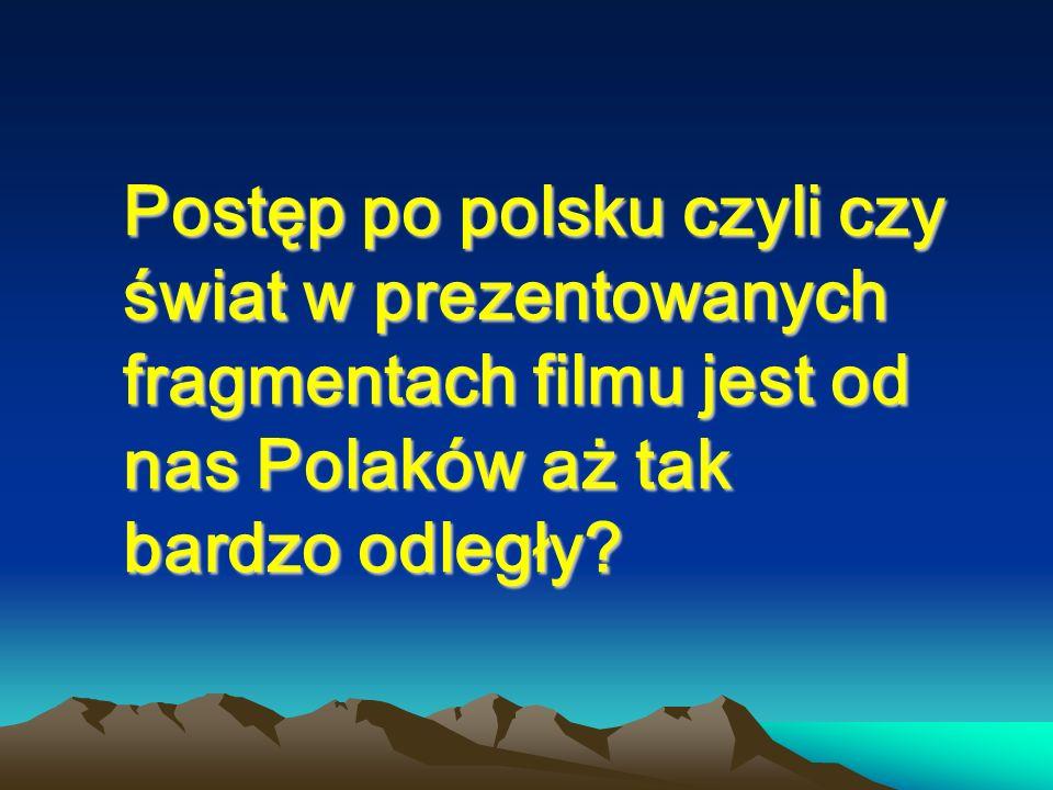 Postęp po polsku czyli czy świat w prezentowanych fragmentach filmu jest od nas Polaków aż tak bardzo odległy
