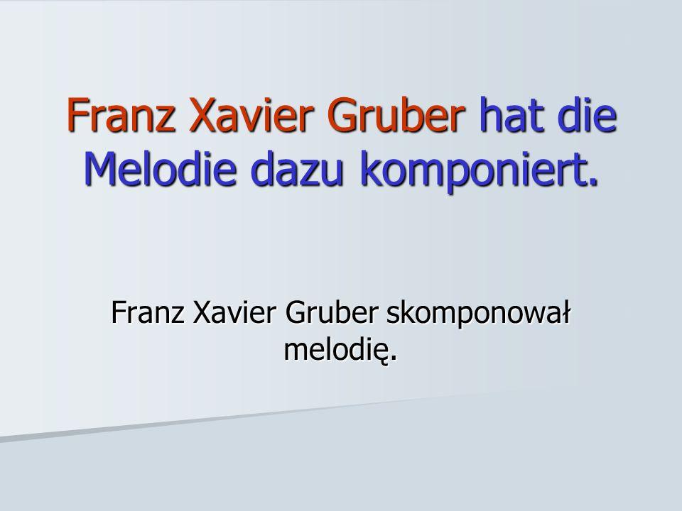 Franz Xavier Gruber hat die Melodie dazu komponiert.