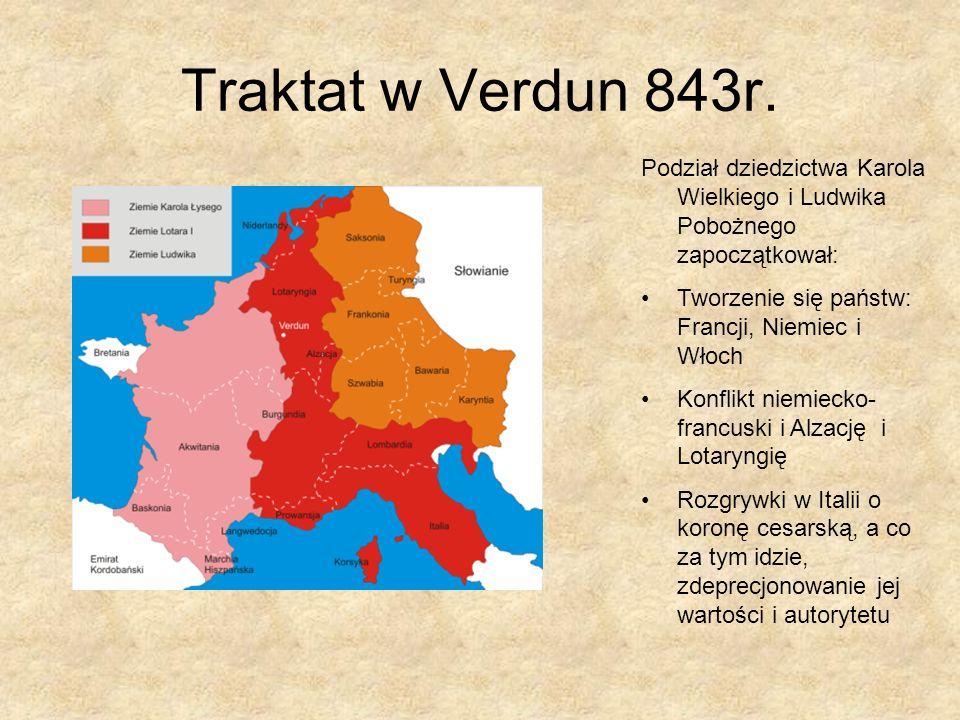 Traktat w Verdun 843r.Podział dziedzictwa Karola Wielkiego i Ludwika Pobożnego zapoczątkował: Tworzenie się państw: Francji, Niemiec i Włoch.
