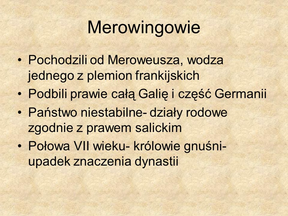 Merowingowie Pochodzili od Meroweusza, wodza jednego z plemion frankijskich. Podbili prawie całą Galię i część Germanii.