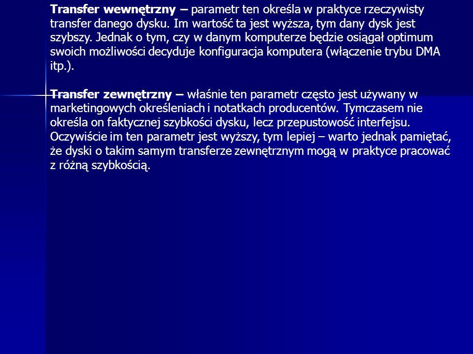 Transfer wewnętrzny – parametr ten określa w praktyce rzeczywisty transfer danego dysku. Im wartość ta jest wyższa, tym dany dysk jest szybszy. Jednak o tym, czy w danym komputerze będzie osiągał optimum swoich możliwości decyduje konfiguracja komputera (włączenie trybu DMA itp.).