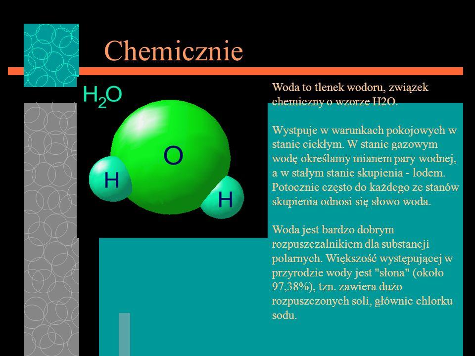Chemicznie Woda to tlenek wodoru, związek chemiczny o wzorze H2O.