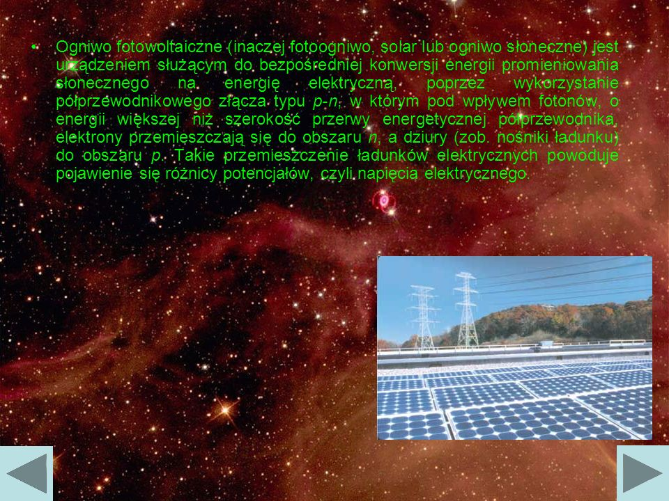 Ogniwo fotowoltaiczne (inaczej fotoogniwo, solar lub ogniwo słoneczne) jest urządzeniem służącym do bezpośredniej konwersji energii promieniowania słonecznego na energię elektryczną, poprzez wykorzystanie półprzewodnikowego złącza typu p-n, w którym pod wpływem fotonów, o energii większej niż szerokość przerwy energetycznej półprzewodnika, elektrony przemieszczają się do obszaru n, a dziury (zob.