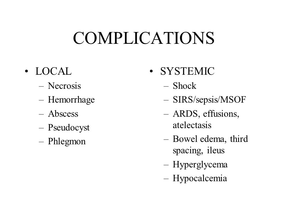 COMPLICATIONS LOCAL SYSTEMIC Necrosis Hemorrhage Abscess Pseudocyst