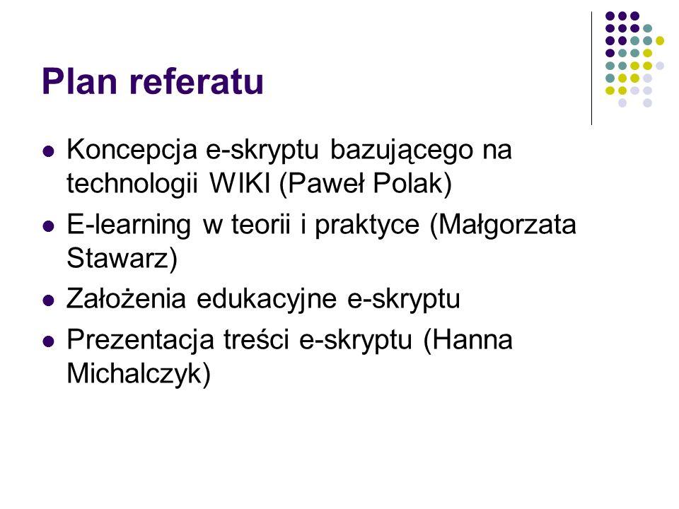 Plan referatu Koncepcja e-skryptu bazującego na technologii WIKI (Paweł Polak) E-learning w teorii i praktyce (Małgorzata Stawarz)