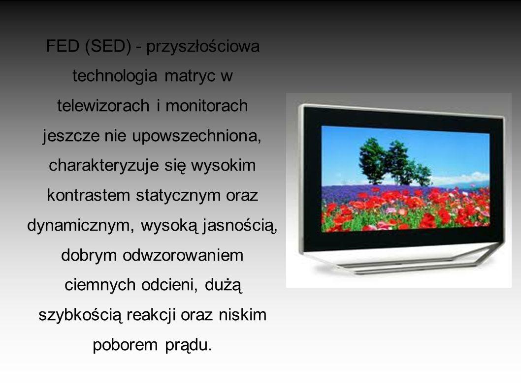 FED (SED) - przyszłościowa technologia matryc w telewizorach i monitorach jeszcze nie upowszechniona, charakteryzuje się wysokim kontrastem statycznym oraz dynamicznym, wysoką jasnością, dobrym odwzorowaniem ciemnych odcieni, dużą szybkością reakcji oraz niskim poborem prądu.