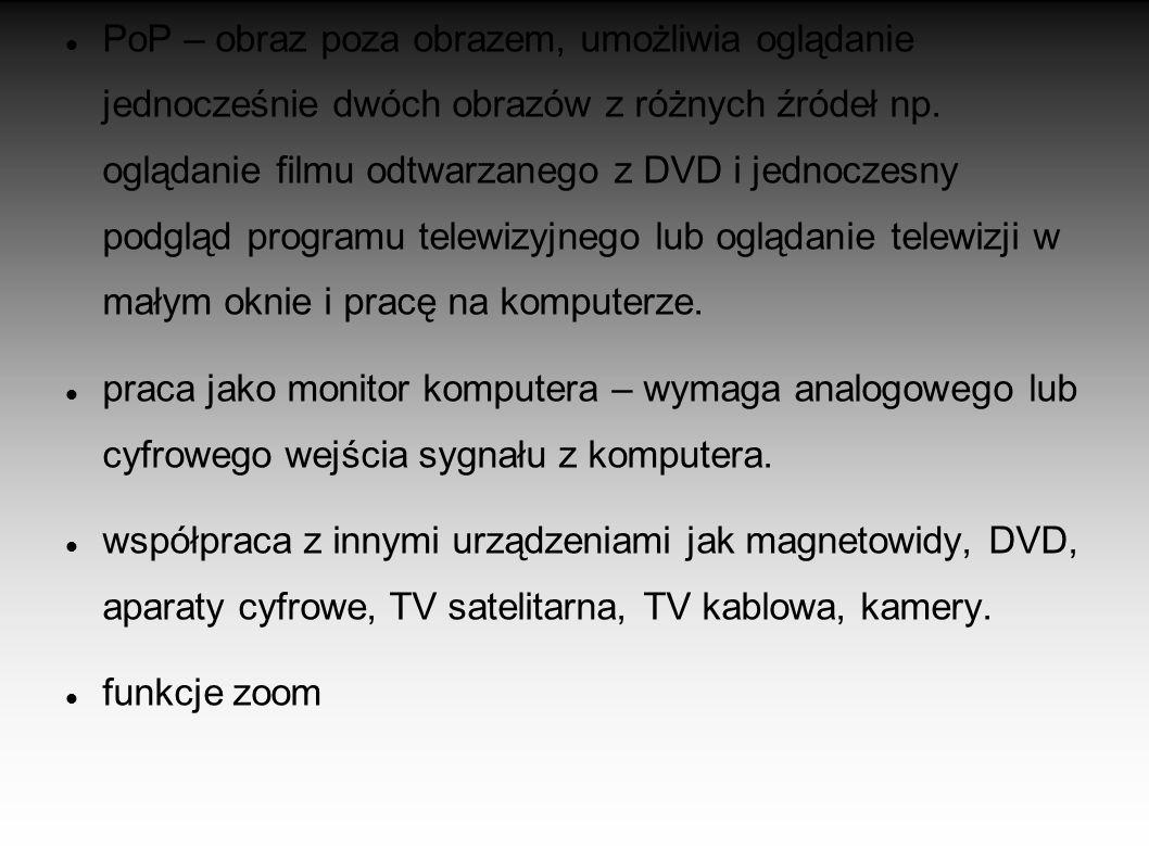 PoP – obraz poza obrazem, umożliwia oglądanie jednocześnie dwóch obrazów z różnych źródeł np. oglądanie filmu odtwarzanego z DVD i jednoczesny podgląd programu telewizyjnego lub oglądanie telewizji w małym oknie i pracę na komputerze.