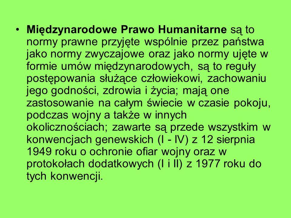 Międzynarodowe Prawo Humanitarne są to normy prawne przyjęte wspólnie przez państwa jako normy zwyczajowe oraz jako normy ujęte w formie umów międzynarodowych, są to reguły postępowania służące człowiekowi, zachowaniu jego godności, zdrowia i życia; mają one zastosowanie na całym świecie w czasie pokoju, podczas wojny a także w innych okolicznościach; zawarte są przede wszystkim w konwencjach genewskich (I - IV) z 12 sierpnia 1949 roku o ochronie ofiar wojny oraz w protokołach dodatkowych (I i II) z 1977 roku do tych konwencji.