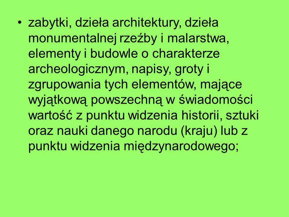zabytki, dzieła architektury, dzieła monumentalnej rzeźby i malarstwa, elementy i budowle o charakterze archeologicznym, napisy, groty i zgrupowania tych elementów, mające wyjątkową powszechną w świadomości wartość z punktu widzenia historii, sztuki oraz nauki danego narodu (kraju) lub z punktu widzenia międzynarodowego;