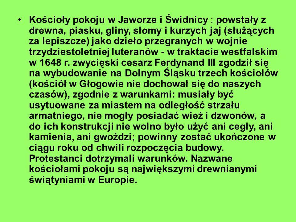 Kościoły pokoju w Jaworze i Świdnicy : powstały z drewna, piasku, gliny, słomy i kurzych jaj (służących za lepiszcze) jako dzieło przegranych w wojnie trzydziestoletniej luteranów - w traktacie westfalskim w 1648 r.