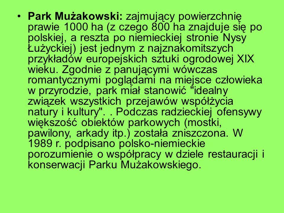 Park Mużakowski: zajmujący powierzchnię prawie 1000 ha (z czego 800 ha znajduje się po polskiej, a reszta po niemieckiej stronie Nysy Łużyckiej) jest jednym z najznakomitszych przykładów europejskich sztuki ogrodowej XIX wieku.