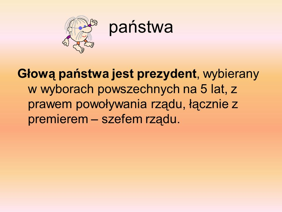 państwa Głową państwa jest prezydent, wybierany w wyborach powszechnych na 5 lat, z prawem powoływania rządu, łącznie z premierem – szefem rządu.
