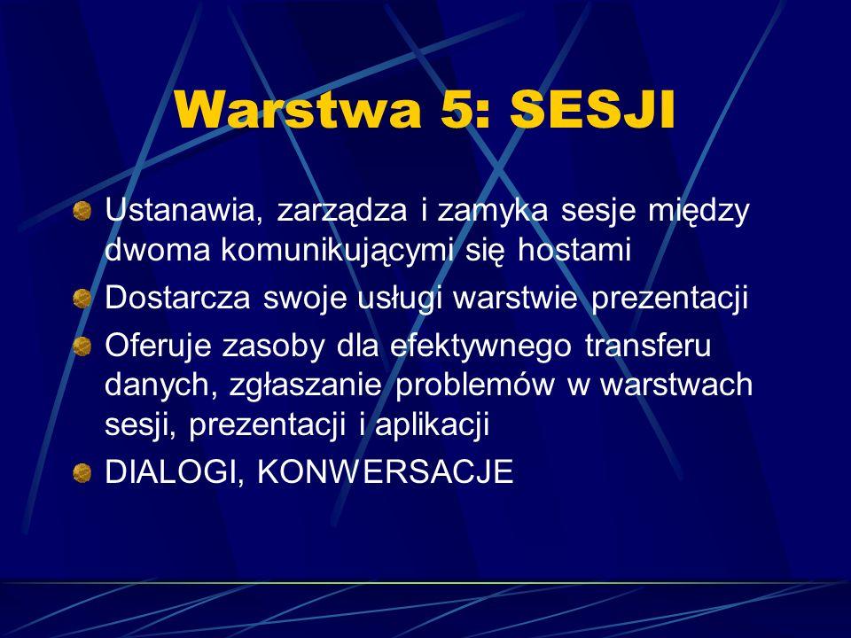 Warstwa 5: SESJI Ustanawia, zarządza i zamyka sesje między dwoma komunikującymi się hostami. Dostarcza swoje usługi warstwie prezentacji.