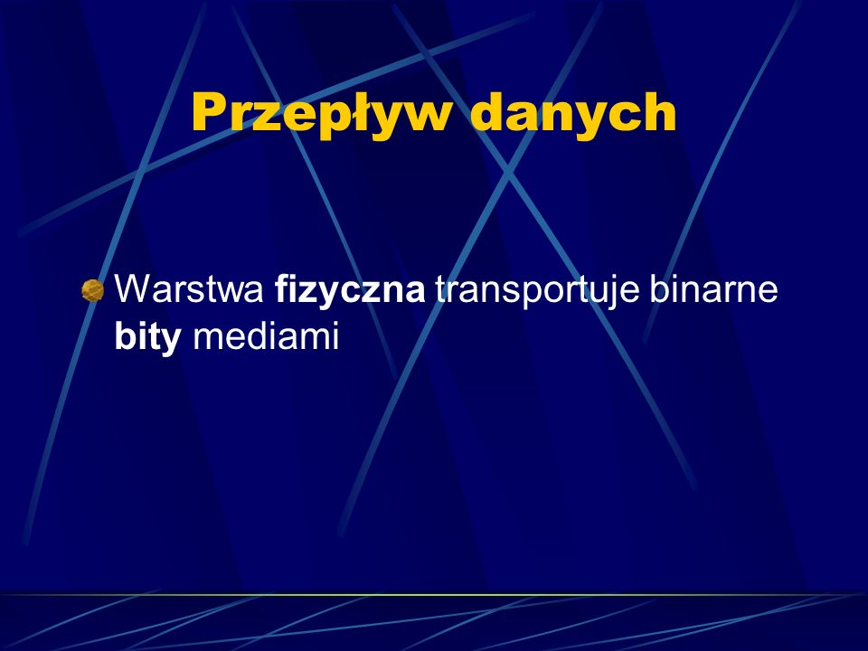 Przepływ danych Warstwa fizyczna transportuje binarne bity mediami
