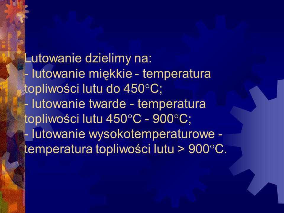 Lutowanie dzielimy na: - lutowanie miękkie - temperatura topliwości lutu do 450°C; - lutowanie twarde - temperatura topliwości lutu 450°C - 900°C; - lutowanie wysokotemperaturowe - temperatura topliwości lutu > 900°C.