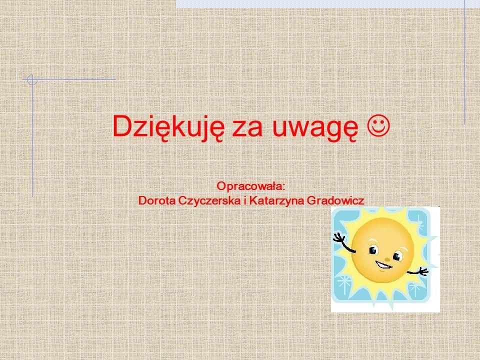 Dziękuję za uwagę  Opracowała: Dorota Czyczerska i Katarzyna Gradowicz