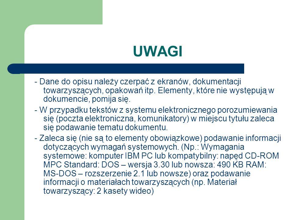 UWAGI - Dane do opisu należy czerpać z ekranów, dokumentacji towarzyszących, opakowań itp. Elementy, które nie występują w dokumencie, pomija się.