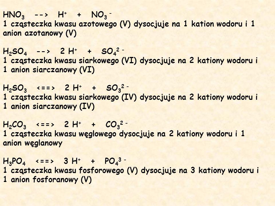 HNO3 --> H+ + NO3 - 1 cząsteczka kwasu azotowego (V) dysocjuje na 1 kation wodoru i 1 anion azotanowy (V) H2SO4 --> 2 H+ + SO42 - 1 cząsteczka kwasu siarkowego (VI) dysocjuje na 2 kationy wodoru i 1 anion siarczanowy (VI) H2SO3 <==> 2 H+ + SO32 - 1 cząsteczka kwasu siarkowego (IV) dysocjuje na 2 kationy wodoru i 1 anion siarczanowy (IV) H2CO3 <==> 2 H+ + CO32 - 1 cząsteczka kwasu węglowego dysocjuje na 2 kationy wodoru i 1 anion węglanowy H3PO4 <==> 3 H+ + PO43 - 1 cząsteczka kwasu fosforowego (V) dysocjuje na 3 kationy wodoru i 1 anion fosforanowy (V)