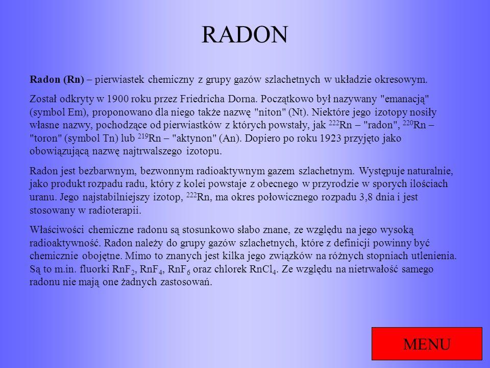 RADON Radon (Rn) – pierwiastek chemiczny z grupy gazów szlachetnych w układzie okresowym.