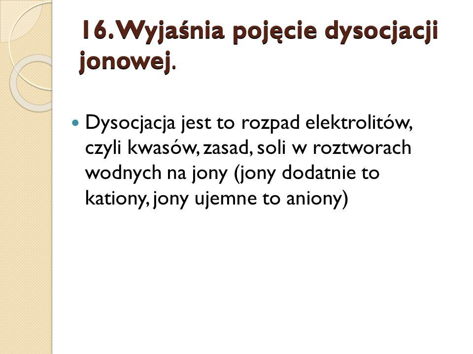 16. Wyjaśnia pojęcie dysocjacji jonowej.