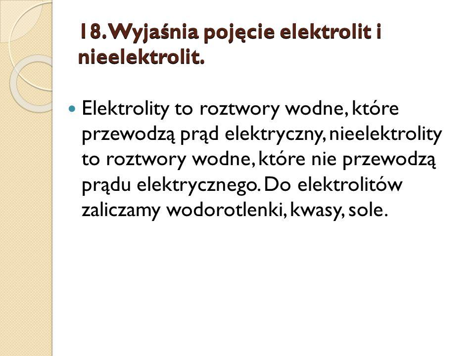 18. Wyjaśnia pojęcie elektrolit i nieelektrolit.