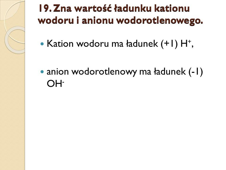 19. Zna wartość ładunku kationu wodoru i anionu wodorotlenowego.