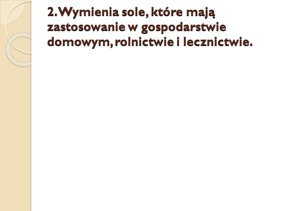 2. Wymienia sole, które mają zastosowanie w gospodarstwie domowym, rolnictwie i lecznictwie.