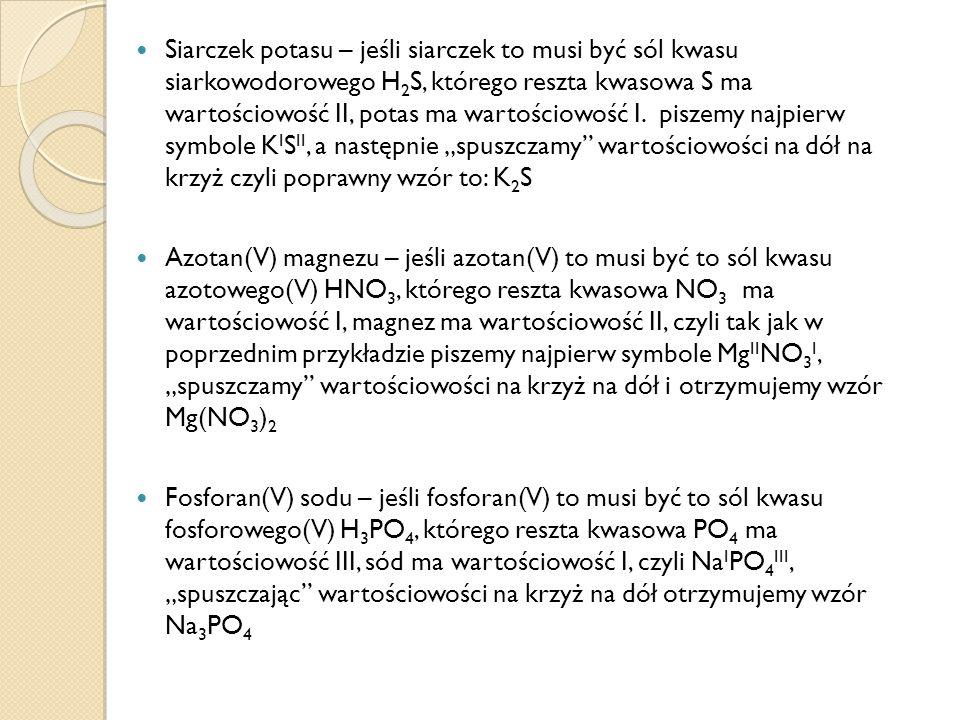"""Siarczek potasu – jeśli siarczek to musi być sól kwasu siarkowodorowego H2S, którego reszta kwasowa S ma wartościowość II, potas ma wartościowość I. piszemy najpierw symbole KISII, a następnie """"spuszczamy wartościowości na dół na krzyż czyli poprawny wzór to: K2S"""