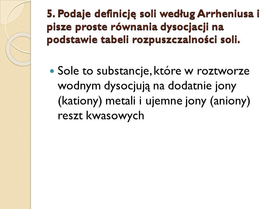 5. Podaje definicję soli według Arrheniusa i pisze proste równania dysocjacji na podstawie tabeli rozpuszczalności soli.
