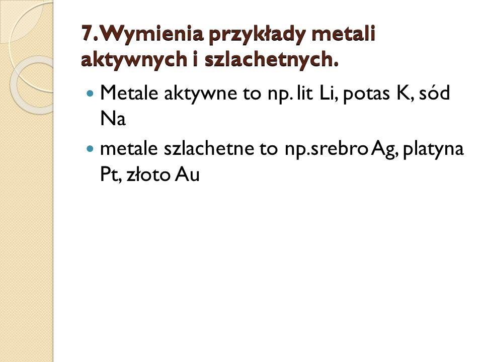 7. Wymienia przykłady metali aktywnych i szlachetnych.