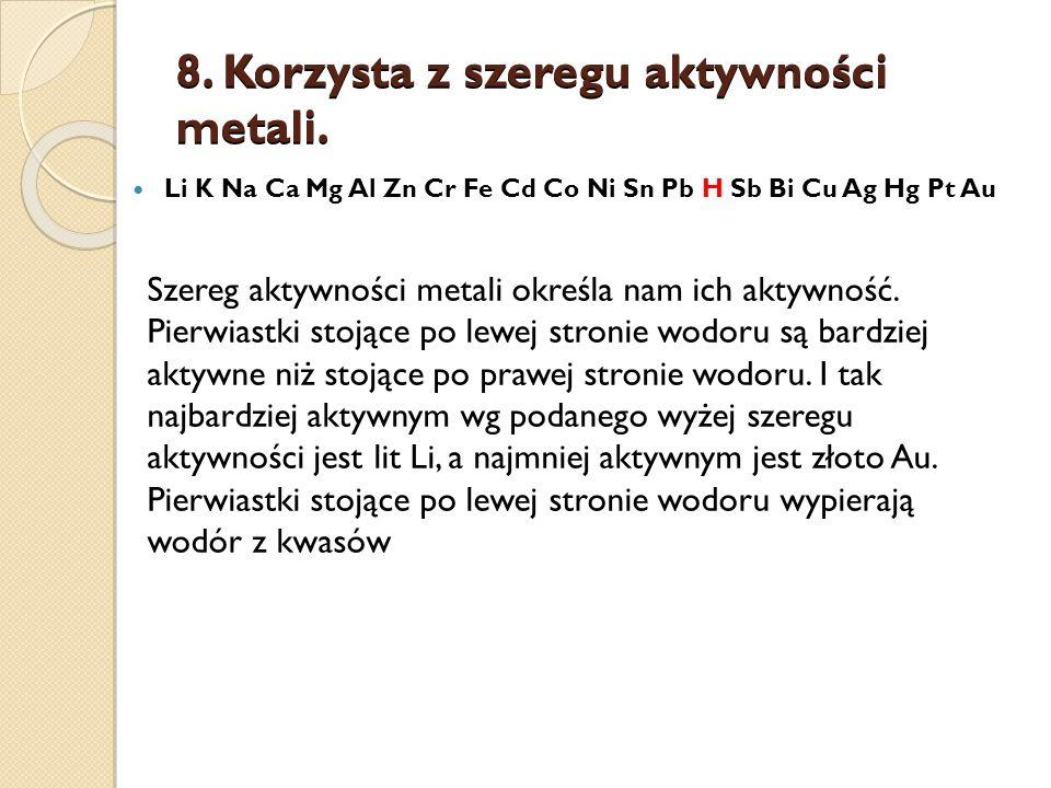 8. Korzysta z szeregu aktywności metali.