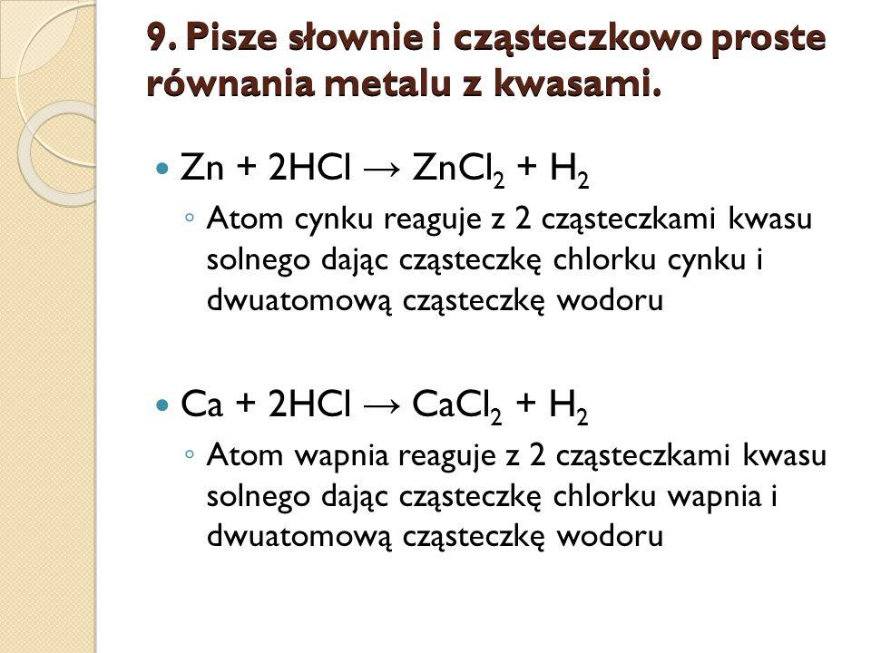 9. Pisze słownie i cząsteczkowo proste równania metalu z kwasami.